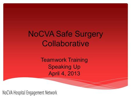 NoCVA Safe Surgery Collaborative Teamwork Training Speaking Up April 4, 2013 NoCVA Hospital Engagement Network.