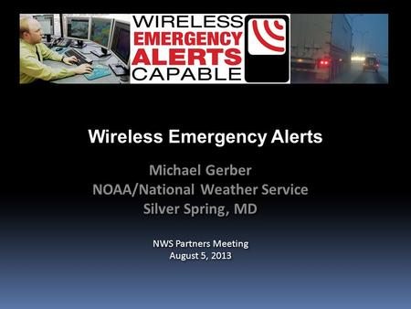 Wireless Emergency Alerts Michael Gerber NOAA/National Weather Service Silver Spring, MD NWS Partners Meeting August 5, 2013 Michael Gerber NOAA/National.