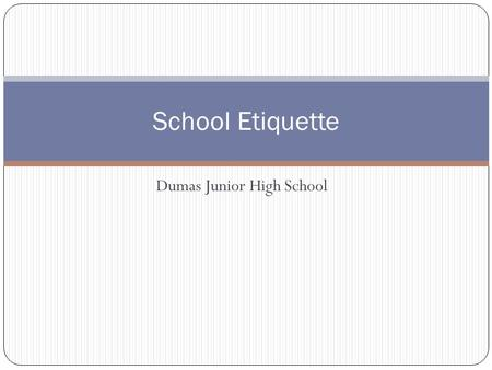 Dumas Junior High School School Etiquette. Etiquette While at Dumas Junior High School there are many behaviors that are expected of you. You are in Junior.