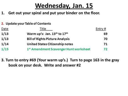 Wednesday, Jan. 15 1. Get out your spiral and put your binder on the floor. 2. Update your Table of Contents DateTitle Entry # 1/13Warm up's: Jan. 13 th.