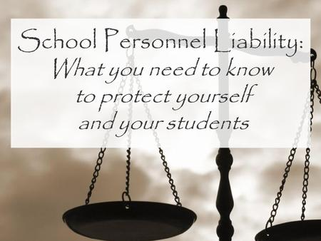 School Personnel Liability: What you need to know to protect yourself and your students.