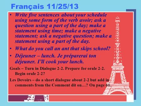 Français 11/25/13 Write five sentences about your schedule using some form of the verb avoir; ask a question using a part of the day; make a statement.