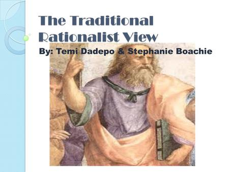 The Traditional Rationalist View By: Temi Dadepo & Stephanie Boachie.