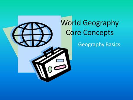 World Geography Core Concepts Geography Basics. Ways to Show the Earth's Surface Section 1.3 There are many different ways to show the Earth's surface.