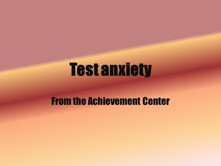 Test anxiety From the Achievement Center. TEST ANXIETY Do you freeze during tests and flub questions when you know the answers?