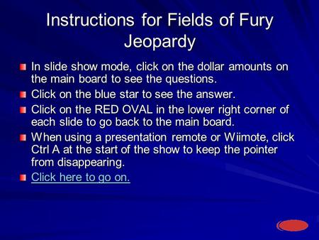 Instructions for Fields of Fury Jeopardy In slide show mode, click on the dollar amounts on the main board to see the questions. Click on the blue star.