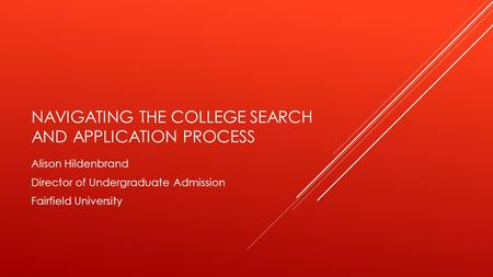 NAVIGATING THE COLLEGE SEARCH AND APPLICATION PROCESS Alison Hildenbrand Director of Undergraduate Admission Fairfield University.