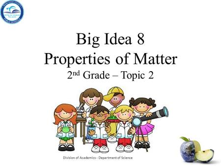 Big Idea 8 Properties of Matter 2 nd Grade – Topic 2 Division of Academics - Department of Science.
