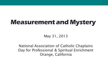 Measurement and Mystery May 31, 2013 National Association of Catholic Chaplains Day for Professional & Spiritual Enrichment Orange, California.