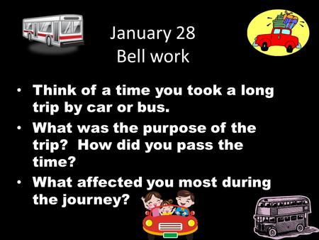 January 28 Bell work Think of a time you took a long trip by car or bus. What was the purpose of the trip? How did you pass the time? What affected you.