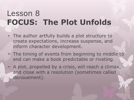 Lesson 8 FOCUS: The Plot Unfolds The author artfully builds a plot structure to create expectations, increase suspense, and inform character development.