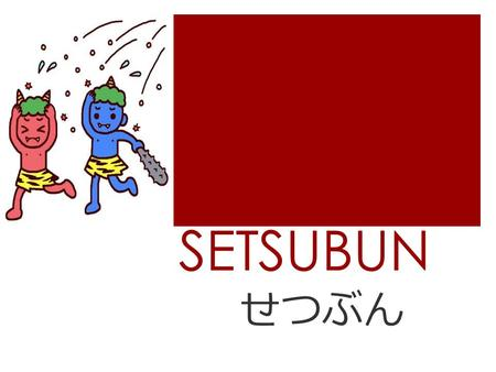 SETSUBUN せつぶん. All About Setsubun  Setsubun is a festival held every year in Japan on the 3 rd of February.  Setsubun marks the changing of the seasons.