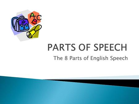 The 8 Parts of English Speech.  Just like the human body is composed of 206 bones and each one is named and can be identified, a sentence is composed.