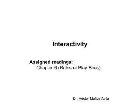 Interactivity Dr. Héctor Muñoz-Avila Assigned readings: Chapter 6 (Rules of Play Book)