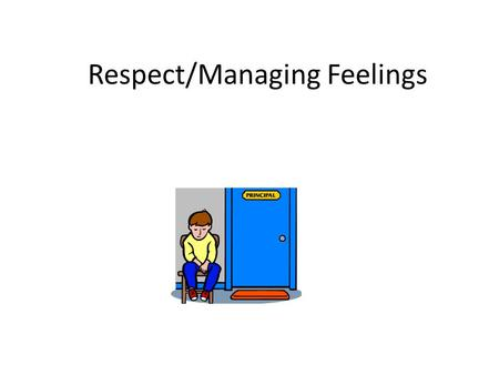 Respect/Managing Feelings. Respect : a feeling or understanding that someone or something is important, serious, etc., and should be treated in an appropriate.