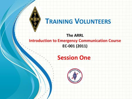 T RAINING V OLUNTEERS The ARRL Introduction to Emergency Communication Course EC-001 (2011) Session One.