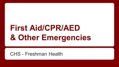 First Aid/CPR/AED & Other Emergencies CHS - Freshman Health.
