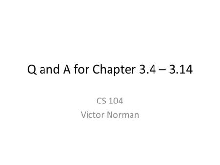 Q and A for Chapter 3.4 – 3.14 CS 104 Victor Norman.