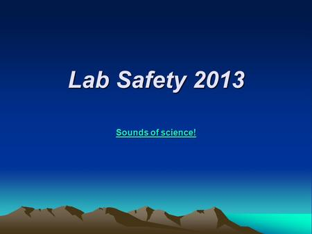 Lab Safety 2013 Sounds of science! Sounds of science!