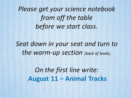 Please get your science notebook from off the table before we start class. Seat down in your seat and turn to the warm-up section (back of book). On.