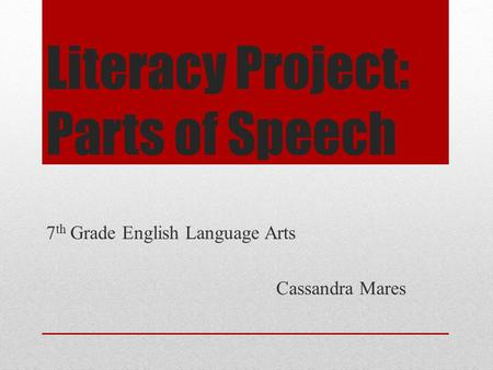 Literacy Project: Parts of Speech 7 th Grade English Language Arts Cassandra Mares.
