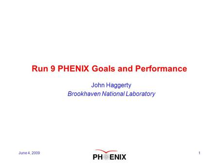 1 Run 9 PHENIX Goals and Performance John Haggerty Brookhaven National Laboratory June 4, 2009.