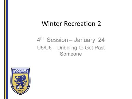 Winter Recreation 2 4 th Session – January 24 U5/U6 – Dribbling to Get Past Someone.