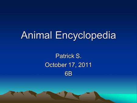 Animal Encyclopedia Patrick S. October 17, 2011 6B.
