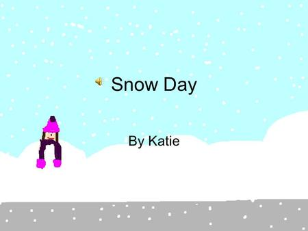 Snow Day By Katie Beep, beep, beep, beep. My alarm clock went off at 7:50 am on Monday. Time for school I thought as I woke up my sister. Emily Wake.