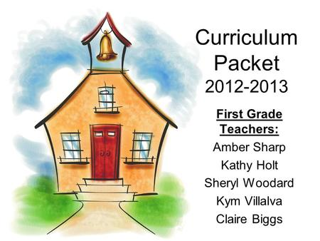 Curriculum Packet 2012-2013 First Grade Teachers: Amber Sharp Kathy Holt Sheryl Woodard Kym Villalva Claire Biggs.