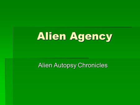 Alien Agency Alien Autopsy Chronicles Alien Autopsy Chronicles We begin our story with our 2 Special Agents Mr. Smith and Mr. Anderson. They are members.
