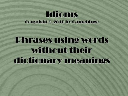 Idioms Copyright © 2010 by Gamehinge Phrases using words without their dictionary meanings.