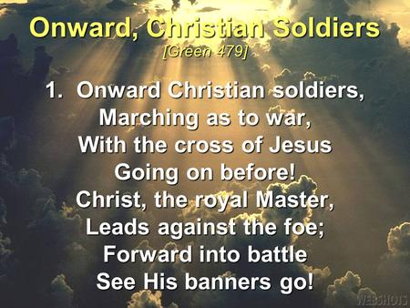 1. Onward Christian soldiers, Marching as to war, With the cross of Jesus Going on before! Christ, the royal Master, Leads against the foe; Forward into.