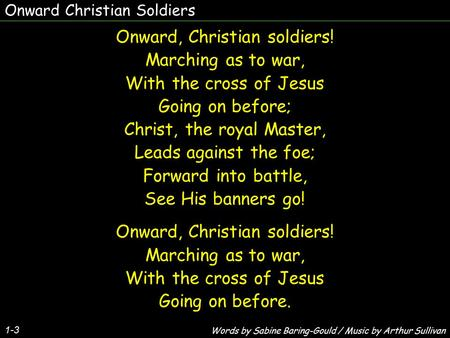 Onward Christian Soldiers 1-3 Onward, Christian soldiers! Marching as to war, With the cross of Jesus Going on before; Christ, the royal Master, Leads.