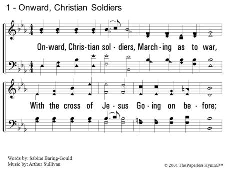 1. Onward, Christian soldiers, Marching as to war, With the cross of Jesus Going on before; Christ, the royal Master, Leads against the foe; Forward into.