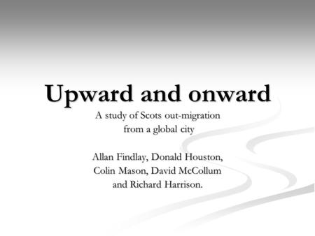 Upward and onward A study of Scots out-migration from a global city from a global city Allan Findlay, Donald Houston, Colin Mason, David McCollum and Richard.