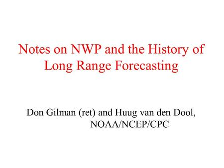 Notes on NWP and the History of Long Range Forecasting Don Gilman (ret) and Huug van den Dool, NOAA/NCEP/CPC.