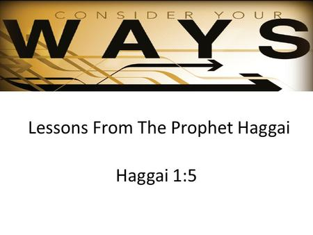 Lessons From The Prophet Haggai Haggai 1:5. Background of Haggai Judah taken into Babylonian captivity - 606 BC After 70 years (Jeremiah 25:11-12) God.