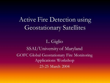 Active Fire Detection using Geostationary Satellites L. Giglio SSAI/University of Maryland GOFC Global Geostationary Fire Monitoring Applications Workshop.