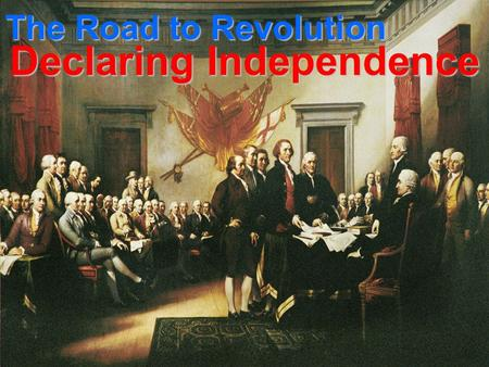 The Road to Revolution Declaring Independence. Second Continental Congress May 10, 1775: Second Continental Congress 3 weeks after Lexington & Concord.