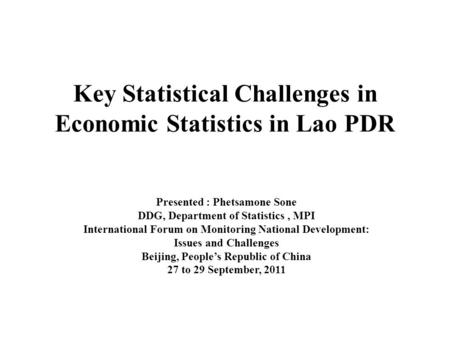 Key Statistical Challenges in Economic Statistics in Lao PDR Presented : Phetsamone Sone DDG, Department of Statistics, MPI International Forum on Monitoring.