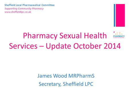 Sheffield Local Pharmaceutical Committee Supporting Community Pharmacy www.sheffieldlpc.co.uk Pharmacy Sexual Health Services – Update October 2014 James.