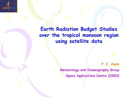 Earth Radiation Budget Studies over the tropical monsoon region using satellite data P. C. Joshi Meteorology and Oceanography Group Space Applications.
