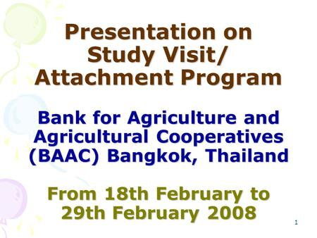 1 Presentation on Study Visit/ Attachment Program Bank for Agriculture and Agricultural Cooperatives (BAAC) Bangkok, Thailand From 18th February to 29th.