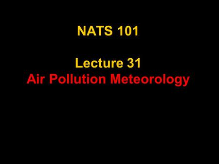 NATS 101 Lecture 31 <strong>Air</strong> <strong>Pollution</strong> Meteorology. AMS Glossary of Meteorology <strong>air</strong> <strong>pollution</strong>—The presence of substances in the atmosphere, particularly those.
