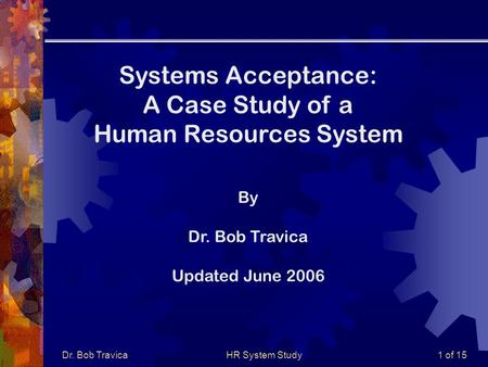 Dr. Bob TravicaHR System Study1 of 15 Systems Acceptance: A Case Study of a Human Resources System By Dr. Bob Travica Updated June 2006.