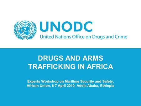 DRUGS AND ARMS TRAFFICKING IN AFRICA Experts Workshop on Maritime Security and Safety, African Union, 6-7 April 2010, Addis Ababa, Ethiopia.