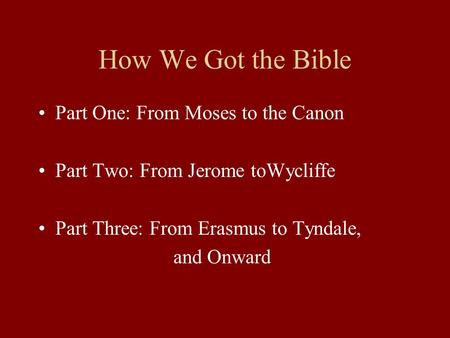 How We Got the Bible Part One: From Moses to the Canon Part Two: From Jerome toWycliffe Part Three: From Erasmus to Tyndale, and Onward.