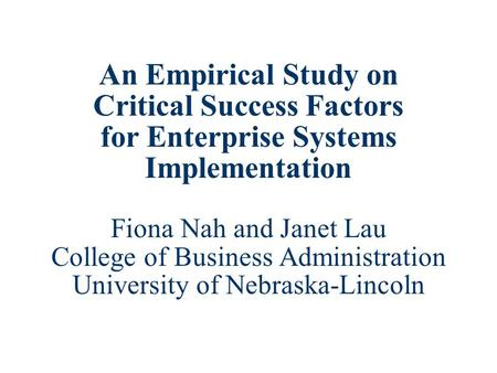 An Empirical Study on Critical Success Factors for Enterprise Systems Implementation Fiona Nah and Janet Lau College of Business Administration University.