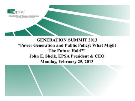 "Title Page GENERATION SUMMIT 2013 ""Power Generation and Public Policy: What Might The Future Hold?"" John E. Shelk, EPSA President & CEO Monday, February."